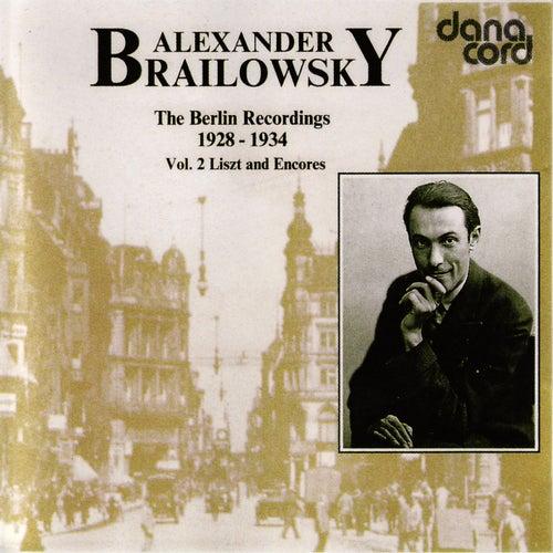 Alexander Brailowsky Liszt and Encores: The Berlin Recordings 1928-1934 Vol 2. by Alexander Brailowsky