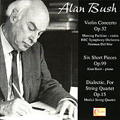 Alan Bush: Violin Concerto, Six Short Pieces, Dialectic, For String Quartet by Various Artists