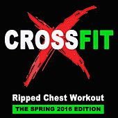 Crossfit (Ripped Chest Workout) - The Spring 2016 Edition & DJ Mix [140 Bpm] by Various Artists