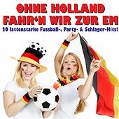 Ohne Holland fahr'n wir zur EM! 20 lattenstarke Fussball-, Party- & Schlager-Hits! by Various Artists