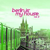Berlin Is My House, Vol. 3 by Various Artists