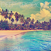 Deep Tropical 2016 by Various Artists