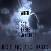 When I Get There (My Love) by Nick And The Babes
