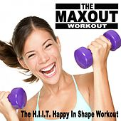 The Maxout Workout - The H.I.I.T. Happy in Shape Workout (125-142 Bpm) & DJ Mix by Various Artists