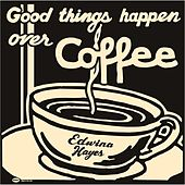 Good Things Happen Over Coffee by Edwina Hayes