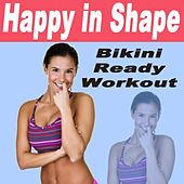 Happy in Shape - Bikini Ready Workout (126 - 140 Bpm) & DJ Mix (Ideal for Gym, Core Bodyweight, Abs, Motivation, Fitness, Cardio, Aerobics, Spin Cycle, Running & Jogging Workouts) by Various Artists