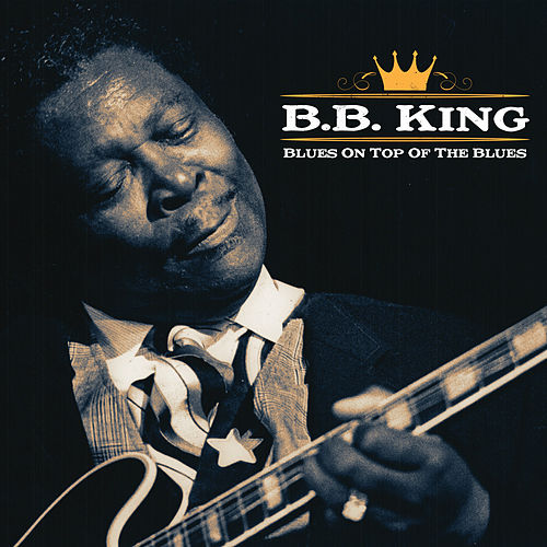 BB King - Blues on Top of the Blues by B.B. King