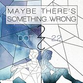 Maybe There's Something Wrong by Dot 22