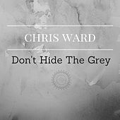 Don't Hide the Grey by Chris Ward
