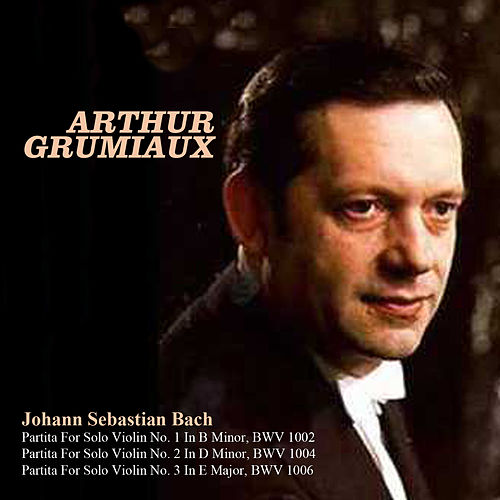 Johann Sebastian Bach: Partita For Solo Violin No. 1 In B Minor, BWV 1002, Partita For Solo Violin No. 2 In D Minor, BWV 1004, Partita For Solo Violin No. 3 In E Major, BWV 1006 von Arthur Grumiaux