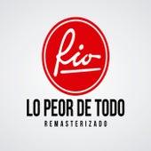Lo Peor de Todo -  Remasterizado by Rio