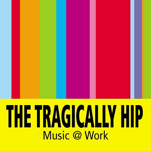 Music @ Work by The Tragically Hip