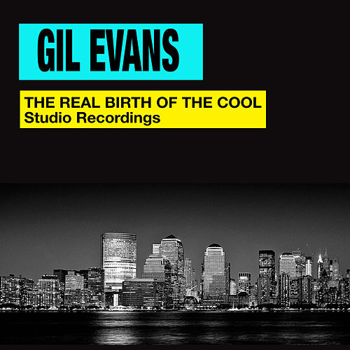 The Real Birth of the Cool. Studio Recordings (Bonus Track Version) by Gil Evans