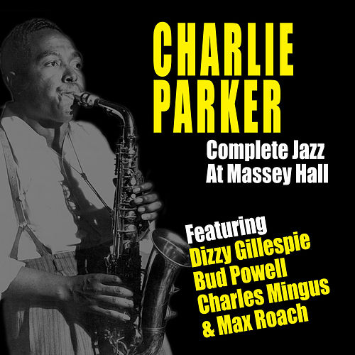 Complete Jazz at Massey Hall (feat. Dizzy Gillespie, Bud Powell, Charles Mingus & Max Roach) [Live] by Charlie Parker
