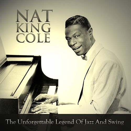 The Unforgettable Legend of Jazz and Swing by Nat King Cole