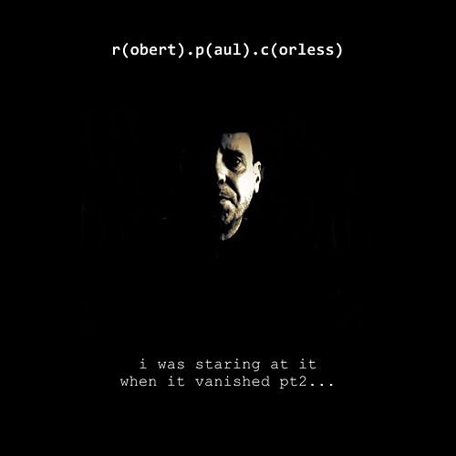 I Was Staring At It When It Vanished pt2 by Robert Paul Corless
