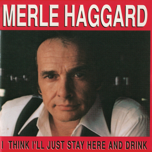 I Think I'll Just Stay Here & Drink by Merle Haggard