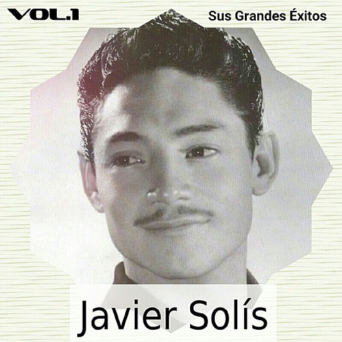 Javier Solís - Sus Grandes Éxitos, Vol. 1 by Javier Solis