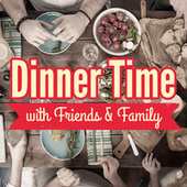 Dinner Time with Friends & Family by Various Artists