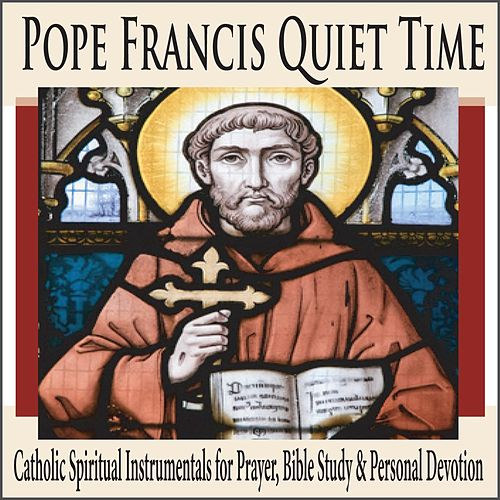 Pope Francis Quiet Time: Catholic Spiritual Instrumentals for Prayer, Bible Study & Personal Devotion by Robbins Island Music Group