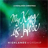 My King Is Here: A Highlands Christmas by Highlands Worship