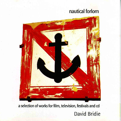 Nautical Forlorn - A Selection Of Works For Film, Television, Festival and CD by David Bridie