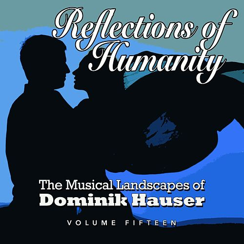 Reflections of Humanity: The Musical Landscapes of Dominik Hauser, Vol. 15 by Dominik Hauser
