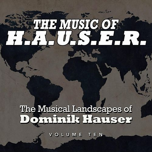 The Music of H.A.U.S.E.R.: The Musical Landscapes of Dominik Hauser, Vol. 10 by Dominik Hauser