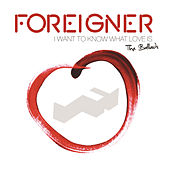 I Want To Know What Love Is: The Ballads by Foreigner