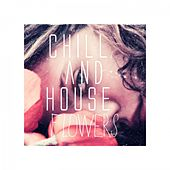 Chill and House Flowers by Various Artists