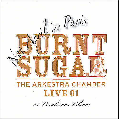 Not April in Paris - the Arkestra Chamber Live At Banlieues Bleues by Burnt Sugar The Arkestra Chamber
