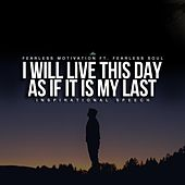 I Will Live This Day as If It Is My Last (Inspirational Speech) [feat. Fearless Soul] by Fearless Motivation