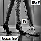 Whip It by Ivan The Great