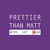 Better Left Said by Prettier Than Matt