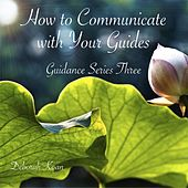 How to Communicate with Your Guides: Guidance Series Three by Deborah Koan