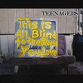 This Is All Blind to the People You Love by The Teenagers