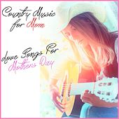 Country Music for Mom: Love Songs This Mothers Day by Various Artists