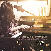 Christ Be Everything (Live) by Shelly E. Johnson
