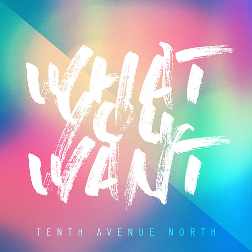 What You Want by Tenth Avenue North