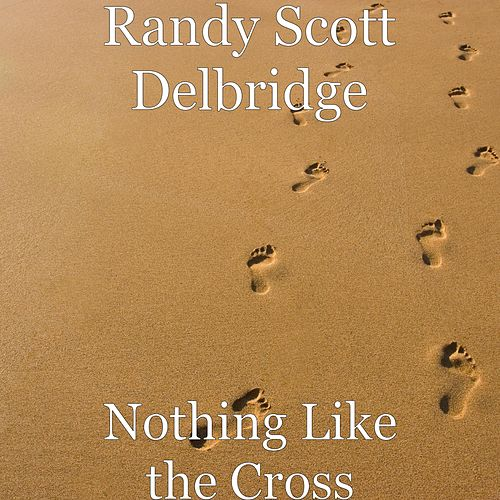 Nothing Like the Cross by Randy Scott Delbridge