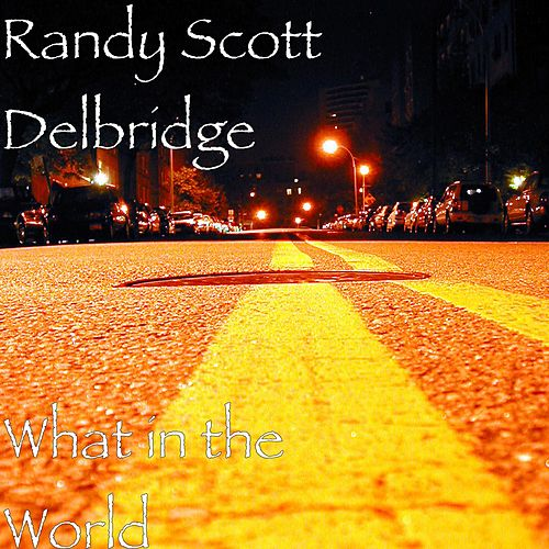 What in the World by Randy Scott Delbridge