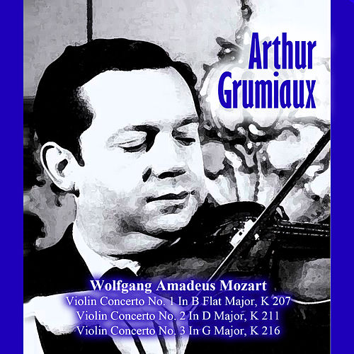 Wolfgang Amadeus Mozart: Violin Concerto No. 1 In B Flat Major, K 207 / Violin Concerto No. 2 In D Major, K 211 / Violin Concerto No. 3 In G Major, K 216 by Arthur Grumiaux