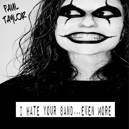 I Hate Your Band…Even More by Paul Taylor