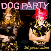 'Til You're Mine by Dog Party