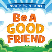 Be A Good Friend by North Point Kids