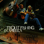 Closer To The Truth by Trout Fishing In America
