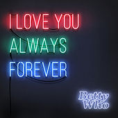 I Love You Always Forever by Betty Who