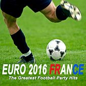 Euro 2016 France (The Greatest Football Party Hits) by Various Artists