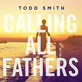 Calling All Fathers by Todd Smith