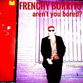 Aren't You Bored? (Live) by Frenchy Burrito